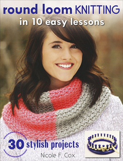 Round Loom Knitting in 10 Easy Steps -- a beginner level pattern and instruction book by Nicole F. Cox, published by Stackpole Books
